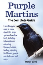 Purple Martins. the Complete Guide. Includes Info on Attracting, Lifespan, Habitat, Choosing…
