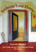 Redeem Your Home: Don't wait; set your home and your family free today! by Jeanette Strauss
