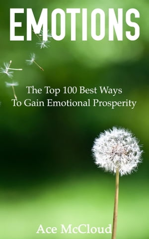 Emotions: The Top 100 Best Ways To Gain Emotional Prosperity by Ace McCloud