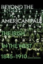 Beyond the American Pale: The Irish in the West, 1845–1910 by David M. Emmons