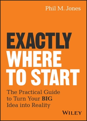Exactly Where to Start: The Practical Guide to Turn Your BIG Idea into Reality de Phil M. Jones