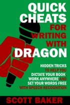 Quick Cheats for Writing With Dragon: Hidden Tricks to Help You Dictate Your Book, Work Anywhere and Set Your Words Free with Speech Recog by Scott Baker