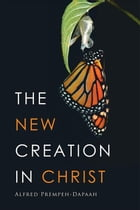 The New Creation in Christ by Alfred Prempeh-Dapaah