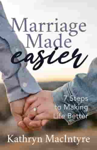 Marriage Made Easier: 7 Steps to Making Life Better by Kathryn MacIntyr