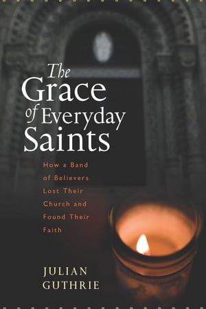 The Grace of Everyday Saints: How a Band of Believers Lost Their Church and Found Their Faith by Julian Guthrie