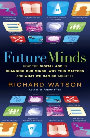 Future Minds How the Digital Age Is Changing Our Minds,  Why This Matters,  and What We Can Do About It
