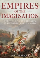 Empires of the Imagination: Politics, War, and the Arts in the British World, 1750-1850 by Holger Hoock