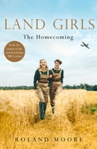 Land Girls: The Homecoming: A heartwarming Historical saga from the creator of the award-winning BBC1 period drama by Roland Moore