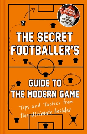The Secret Footballer's Guide to the Modern Game Tips and Tactics from the Ultimate Insider