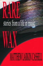 Rare Wax: Stories from A Life In Music by Matthew Larkin Cassell