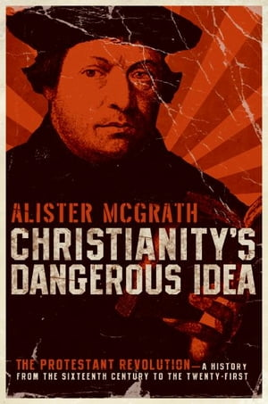Christianity's Dangerous Idea The Protestant Revolution--A History from the Sixteenth Century to the Twenty-First