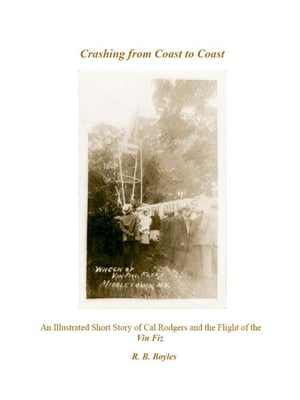 Crashing from Coast to Coast: An Illustrated Short Story of Cal Rodgers and the Flight of the Vin Fiz by Robert Boyles