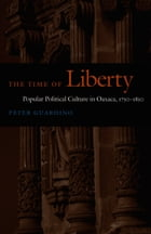The Time of Liberty: Popular Political Culture in Oaxaca, 1750–1850 by Peter Guardino