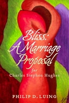 Bliss: A Marriage Proposal: For Charles Stephen Hughes by Philip D. Luing