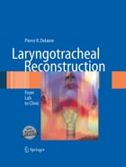 Laryngotracheal Reconstruction: From Lab to Clinic by Pierre R. Delaere