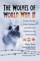 The Wolves of World War II: An East Prussian Soldier's Memoir of Combat and Captivity on the Eastern Front: An East Prussian Soldier's Memoir of Comba by Hans Thiel,  Ivan Fehrenbach