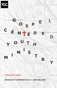 Gospel-Centered Youth Ministry: A Practical Guide