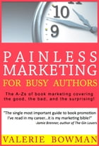 Painless Marketing for Busy Authors: The A-Zs of book marketing covering the good, the bad, and the surprising! by Valerie Bowman