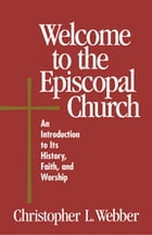 Welcome to the Episcopal Church: An Introduction to Its History, Faith, and Worship by Frank T. Griswold