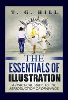 "The Essentials of Illustration: ""A Practical Guide to the Reproduction of Drawings"" by T. G. Hill"