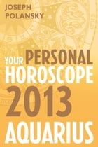 Aquarius 2013: Your Personal Horoscope by Joseph Polansky