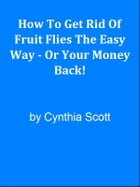 How To Get Rid Of Fruit Flies The Easy Way - Or Your Money Back! by Editorial Team Of MPowerUniversity.com