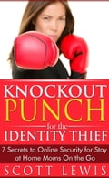 Knockout Punch for the Identity Thief -7 Secrets to Online Security for Stay at Home Moms On the Go