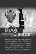 Live A Life You Love Even With Bipolar Disorder: All The Details On Bipolar Symptoms, Bipolar Treatments And More Info For Getting Help and Coping Wi by Patty R. McCreery