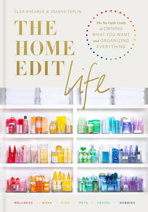 The Home Edit Life: The No-Guilt Guide to Owning What You Want and Organizing Everything by Clea Shearer