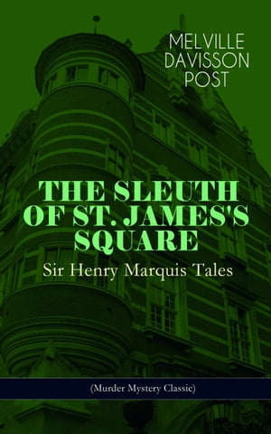 THE SLEUTH OF ST. JAMES'S SQUARE: Sir Henry Marquis Tales (Murder Mystery Classic): The Thing on the Hearth, The Reward, The Lost Lady, The Cambered F by Melville Davisson Post