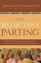 The Reluctant Parting: How the New Testament's Jewish Writers Created a Christian Book by Julie Galambush