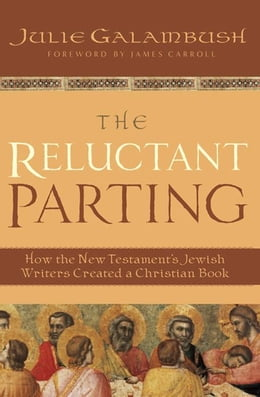 Book The Reluctant Parting: How the New Testament's Jewish Writers Created a Christian Book by Julie Galambush