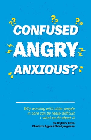 Confused,  Angry,  Anxious? Why working with older people in care really can be difficult,  and what to do about it