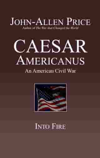 Caesar Americanus: An American Civil War - Into Fire by John-Allen Price