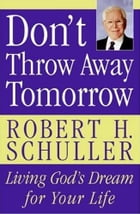 Don't Throw Away Tomorrow: Living God's Dream for Your Life by Robert H. Schuller