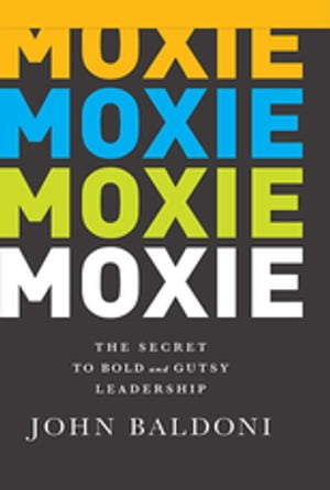 Moxie The Secret to Bold and Gutsy Leadership
