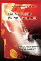 Eat My Flesh and Drink My Blood 2016 by Ana Mendez Ferrell