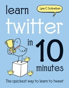 Learn Twitter in 10 Minutes by Lynn C Schreiber
