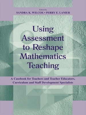 Using Assessment To Reshape Mathematics Teaching A Casebook for Teachers and Teacher Educators,  Curriculum and Staff Development Specialists