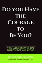 Do You Have The Courage To Be You?: You Were Created On Purpose For A Purpose by Jenny Williamson