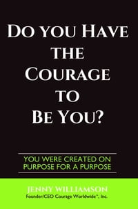 Do You Have The Courage To Be You?: You Were Created On Purpose For A Purpose