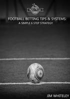 Football Betting Tips & System: A Simple 6 Step Strategy: Football Betting to Win by Jim Whiteley