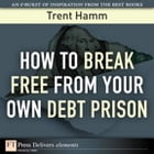 How to Break Free from Your Own Debt Prison by Trent A. Hamm
