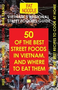 Vietnam's Regional Street Foodies Guide: Fifty Of The Best Street Foods In Vietnam And Where To Eat…