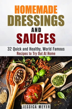 Homemade Dressings and Sauces: 32 Quick and Healthy, World Famous Recipes to Try Out At Home: Food and Flavor by Jessica Meyer