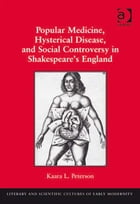 Popular Medicine, Hysterical Disease, and Social Controversy in Shakespeare's England