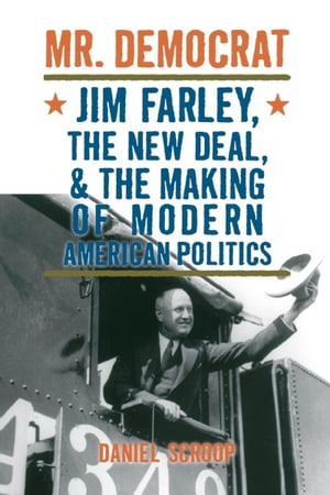 Mr. Democrat Jim Farley,  the New Deal and the Making of Modern American Politics