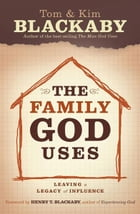 The Family God Uses: Leaving a Legacy of Influence by Tom Blackaby