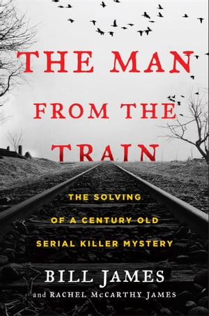 The Man from the Train The Solving of a Century-Old Serial Killer Mystery