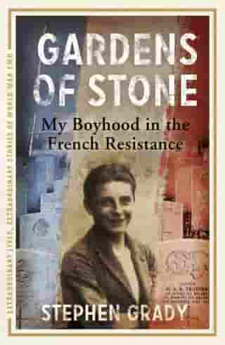 Gardens of Stone: My Boyhood in the French Resistance: My Boyhood in the French Resistance